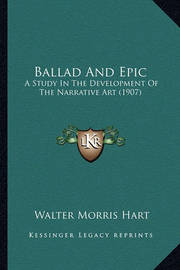 Ballad and Epic: A Study in the Development of the Narrative Art (1907) by Walter Morris Hart