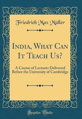 India, What Can It Teach Us? by Friedrich Max Muller
