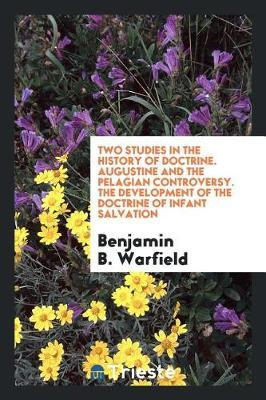 Two Studies in the History of Doctrine. Augustine and the Pelagian Controversy. the Development of the Doctrine of Infant Salvation by Benjamin B. Warfield