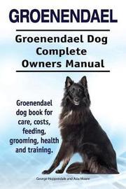Groenendael. Groenendael Complete Owners Manual. Groenendael Book for Care, Costs, Feeding, Grooming, Health and Training. by Geroge Hoppendale