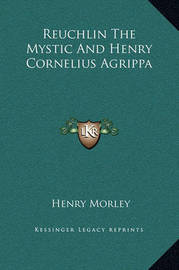 Reuchlin the Mystic and Henry Cornelius Agrippa by Henry Morley