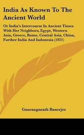India as Known to the Ancient World: Or India's Intercourse in Ancient Times with Her Neighbors, Egypt, Western Asia, Greece, Rome, Central Asia, China, Further India and Indonesia (1921) by Gauranganath Banerjee