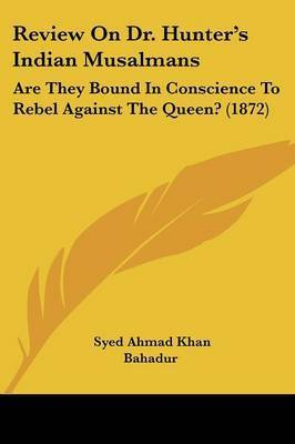 Review On Dr. Hunter's Indian Musalmans: Are They Bound In Conscience To Rebel Against The Queen? (1872) by Syed Ahmad Khan Bahadur