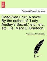 Dead-Sea Fruit. a Novel. by the Author of Lady Audley's Secret, Etc., Etc., Etc. [I.E. Mary E. Braddon.] by * Anonymous