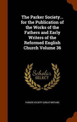 The Parker Society... for the Publication of the Works of the Fathers and Early Writers of the Reformed English Church Volume 36