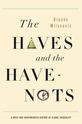 The Haves and the Have-Nots: A Brief and Idiosyncratic History of Global Inequality by Branko Milanovic