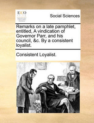 Remarks on a Late Pamphlet, Entitled, a Vindication of Governor Parr, and His Council, &c. by a Consistent Loyalist. by Consistent Loyalist