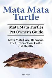 Mata Mata Turtle. Mata Mata Turtles Pet Owner's Guide. Mata Mata Care, Behavior, Diet, Interaction, Costs and Health. by Ben Team