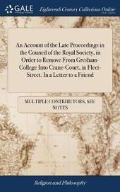 An Account of the Late Proceedings in the Council of the Royal Society, in Order to Remove from Gresham-College Into Crane-Court, in Fleet-Street. in a Letter to a Friend by Multiple Contributors image