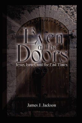 Even at the Doors (Jesus, Israel, and the End Times) by James Jackson