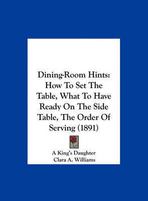 Dining-Room Hints: How to Set the Table, What to Have Ready on the Side Table, the Order of Serving (1891) by Clara A. Williams