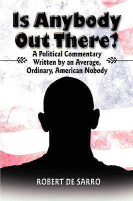 Is Anybody Out There?: A Political Commentary Written by an Average, Ordinary, American Nobody by Robert De Sarro image