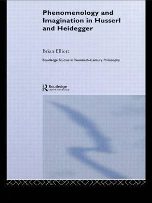 Phenomenology and Imagination in Husserl and Heidegger by Brian Elliott