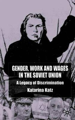 Gender, Work and Wages in the Soviet Union by K. Katz