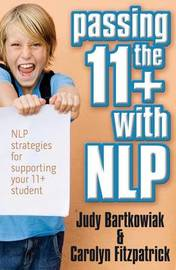Passing the 11+ with NLP - NLP Strategies for Supporting Your 11 Plus Student by Judy Bartkowiak