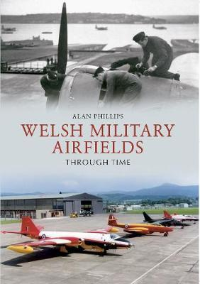 Welsh Military Airfields Through Time by Alan Phillips
