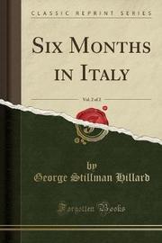 Six Months in Italy, Vol. 2 of 2 (Classic Reprint) by George Stillman Hillard