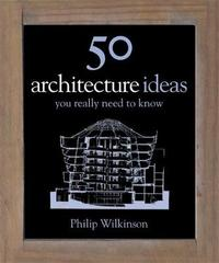 50 Architecture Ideas You Really Need to Know by Philip Wilkinson
