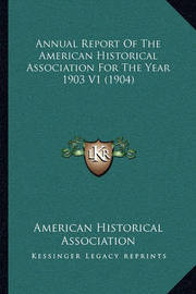 Annual Report of the American Historical Association for the Year 1903 V1 (1904) by American Historical Association