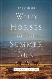 Wild Horses of the Summer Sun - A Memoir of Iceland by Tory Bilski