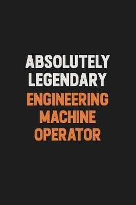 Absolutely Legendary Engineering Machine Operator by Camila Cooper