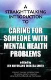 A Straight Talking Introduction to Caring for Someone with Mental Health Problems by Jen Kilyon