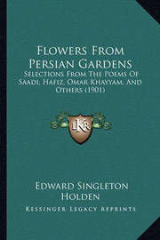 Flowers from Persian Gardens: Selections from the Poems of Saadi, Hafiz, Omar Khayyam, and Others (1901) by Edward Singleton Holden