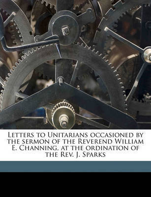 Letters to Unitarians Occasioned by the Sermon of the Reverend William E. Channing, at the Ordination of the REV. J. Sparks by Leonard Woods