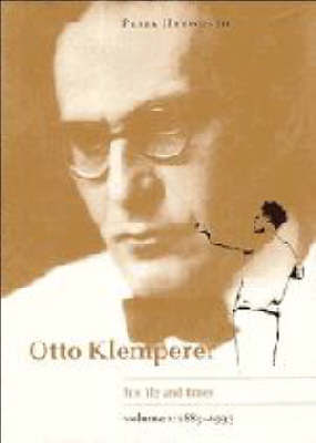Otto Klemperer: Volume 1, 1885-1933: His Life and Times: v. 1: 1885-1933 by Peter Heyworth