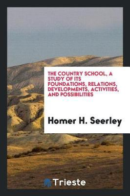 The Country School, a Study of Its Foundations, Relations, Developments, Activities, and Possibilities by Homer H Seerley