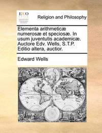 Elementa Arithmetic] Numeros] Et Specios]. in Usum Juventutis Academic]. Auctore Edv. Wells, S.T.P. Editio Altera, Auctior. by Edward Wells