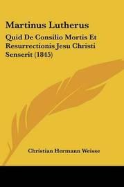 Martinus Lutherus: Quid de Consilio Mortis Et Resurrectionis Jesu Christi Senserit (1845) by Christian Hermann Weisse