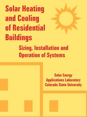 Solar Heating and Cooling of Residential Buildings: Sizing, Installation and Operation of Systems by Energy Applications Laboratory Solar Energy Applications Laboratory
