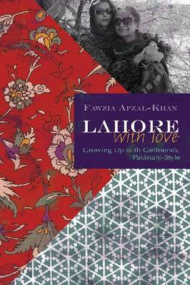 Lahore with Love: Growing Up with Girlfriends, Pakistani-style by Fawzia Afzal-Khan