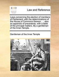 Laws Concerning the Election of Members of Parliament; With the Determinations of the House of Commons Thereon, ... Also an Appendix of Precedents, with a Table of the Principal Matters. by a Gentleman of the Inner-Temple. by Gentleman Of the Inner Temple