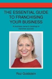 The Essential Guide to Franchising Your Business by Roz Goldstein