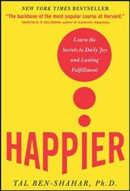 Happier: Learn the Secrets to Daily Joy and Lasting Fulfillment by Tal Ben-Shahar
