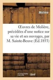 Oeuvres de Moliere, Precedees D'Une Notice Sur Sa Vie Et Ses Ouvrages, Par M. Sainte-Beuve by . Moliere