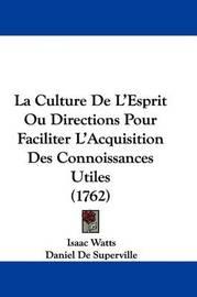 La Culture de L'Esprit Ou Directions Pour Faciliter L'Acquisition Des Connoissances Utiles (1762) by Daniel De Superville