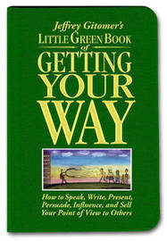 Little Green Book of Getting Your Way: How to Speak, Write, Present, Persuade, Influence, and Sell Your Point of View to Others by Jeffrey H. Gitomer image