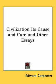 Civilization Its Cause and Cure and Other Essays by Edward Carpenter image