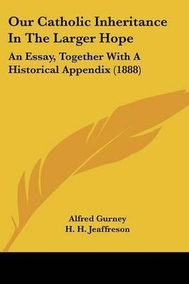Our Catholic Inheritance in the Larger Hope: An Essay, Together with a Historical Appendix (1888) by Alfred Gurney