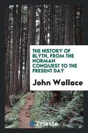 The History of Blyth, from the Norman Conquest to the Present Day by John Wallace