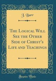 The Logical Will See the Other Side of Christ's Life and Teachings (Classic Reprint) by J Barr image