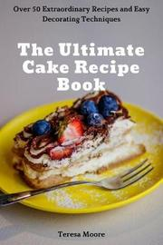 The Ultimate Cake Recipe Book by Teresa Moore