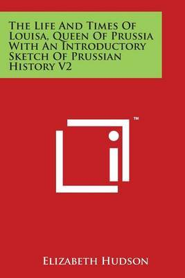The Life And Times Of Louisa, Queen Of Prussia With An Introductory Sketch Of Prussian History V2 by Elizabeth Hudson