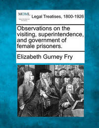 Observations on the Visiting, Superintendence, and Government of Female Prisoners. by Elizabeth Gurney Fry