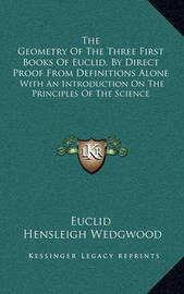 The Geometry of the Three First Books of Euclid, by Direct Proof from Definitions Alone: With an Introduction on the Principles of the Science by . Euclid