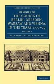 Memoirs of the Courts of Berlin, Dresden, Warsaw, and Vienna, in the Years 1777, 1778, and 1779 2 Volume Set Memoirs of the Courts of Berlin, Dresden, Warsaw, and Vienna, in the Years 1777, 1778, and 1779: Volume 2 by Nathaniel William Wraxall