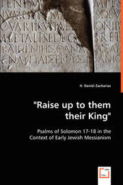Raise Up to Them Their King - Psalms of Solomon 17-18 in the Context of Early Jewish Messianism by H. Daniel Zacharias